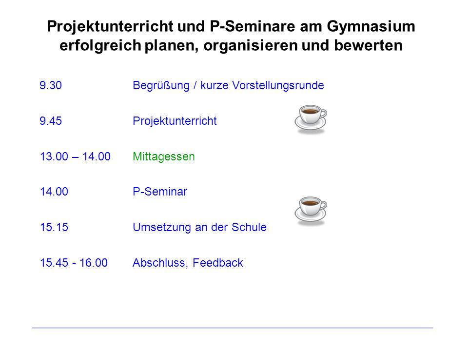Projektunterricht und P-Seminare am Gymnasium erfolgreich planen, organisieren und bewerten 9.30Begrüßung / kurze Vorstellungsrunde 9.45Projektunterri