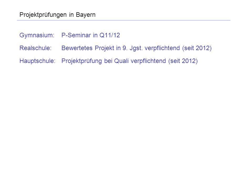 Projektprüfungen in Bayern Gymnasium:P-Seminar in Q11/12 Realschule:Bewertetes Projekt in 9. Jgst. verpflichtend (seit 2012) Hauptschule:Projektprüfun
