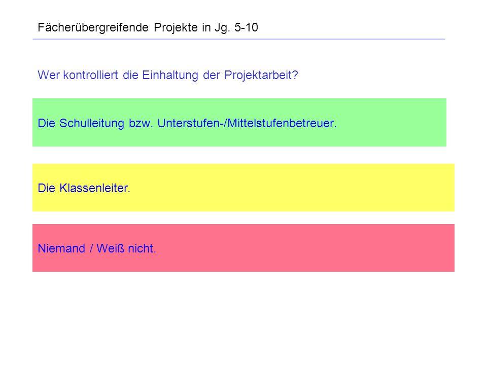 Fächerübergreifende Projekte in Jg. 5-10 Die Schulleitung bzw. Unterstufen-/Mittelstufenbetreuer. Die Klassenleiter. Niemand / Weiß nicht. Wer kontrol