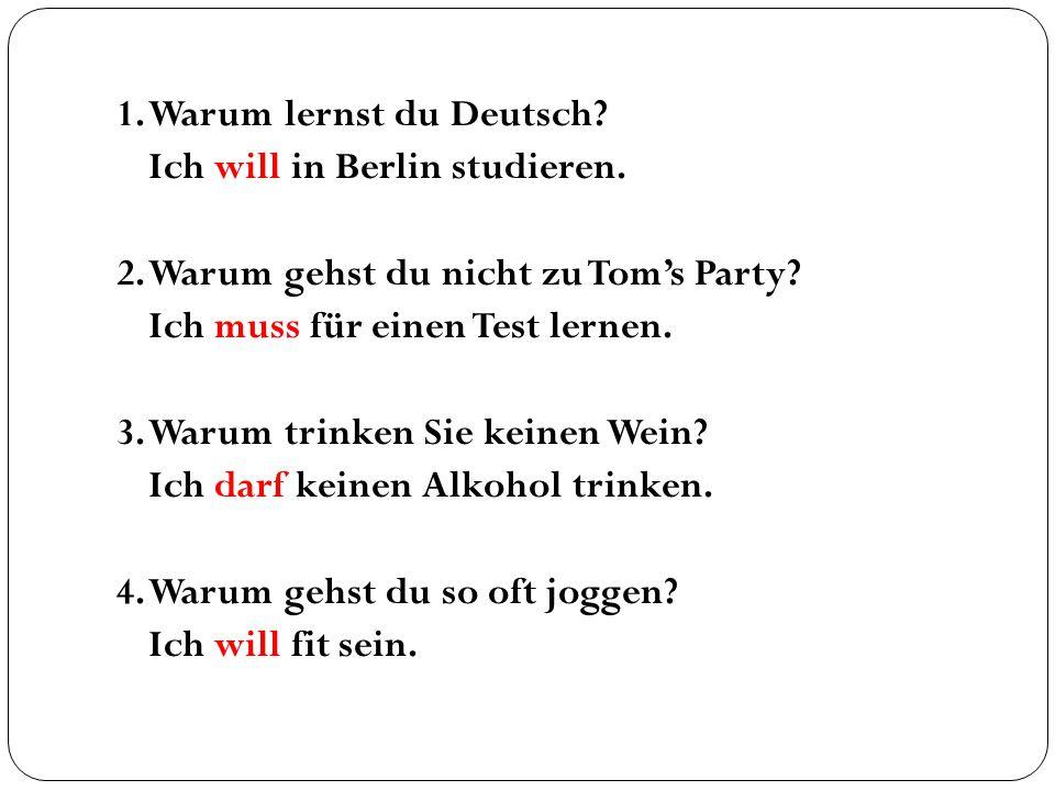 1. Warum lernst du Deutsch? Ich will in Berlin studieren. 2. Warum gehst du nicht zu Tom's Party? Ich muss für einen Test lernen. 3. Warum trinken Sie
