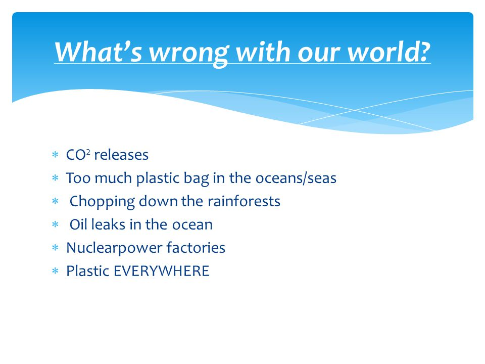  CO 2 releases  Too much plastic bag in the oceans/seas  Chopping down the rainforests  Oil leaks in the ocean  Nuclearpower factories  Plastic