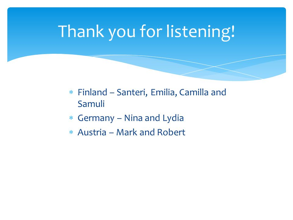  Finland – Santeri, Emilia, Camilla and Samuli  Germany – Nina and Lydia  Austria – Mark and Robert Thank you for listening!
