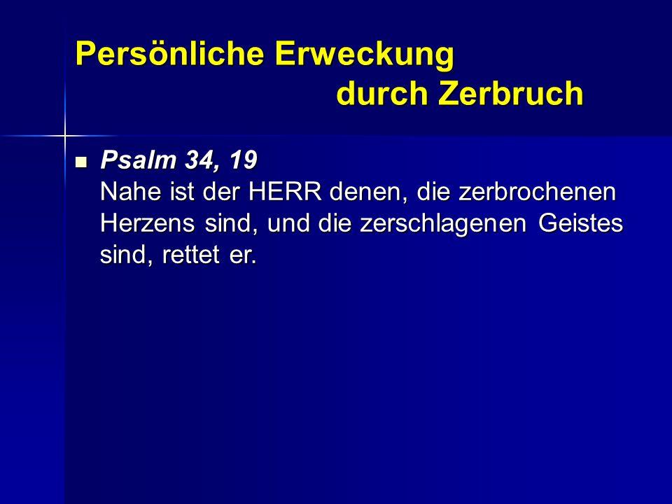 Persönliche Erweckung durch Zerbruch Psalm 34, 19 Nahe ist der HERR denen, die zerbrochenen Herzens sind, und die zerschlagenen Geistes sind, rettet e