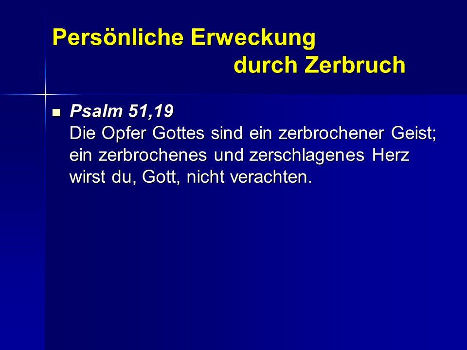 Persönliche Erweckung durch Zerbruch Psalm 51,19 Die Opfer Gottes sind ein zerbrochener Geist; ein zerbrochenes und zerschlagenes Herz wirst du, Gott,