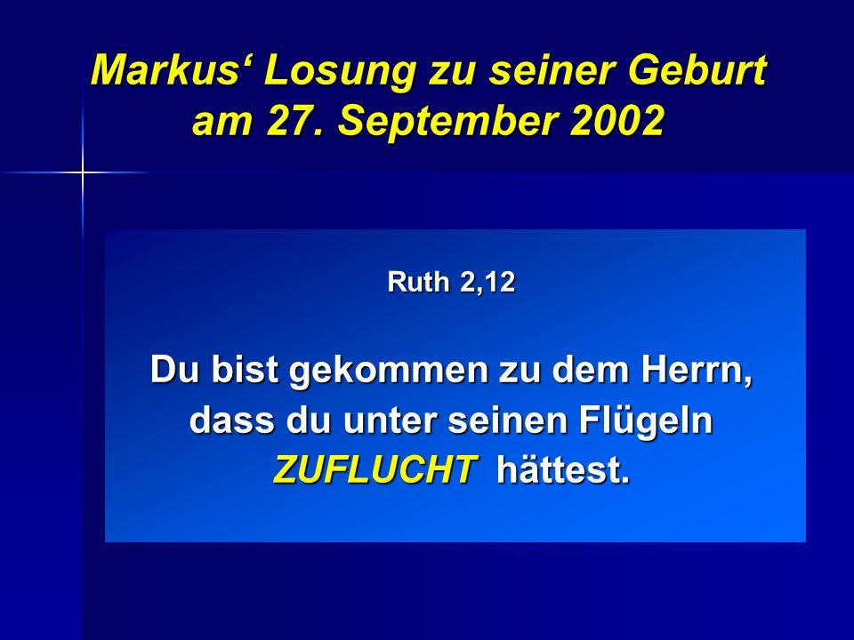 Du bist gekommen zu dem Herrn, dass du unter seinen Flügeln ZUFLUCHT hättest. Markus' Losung zu seiner Geburt am 27. September 2002 Ruth 2,12