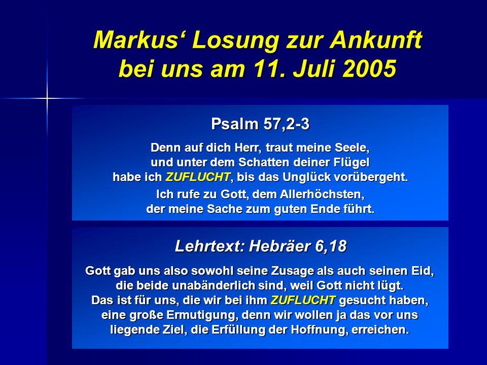 Markus' Losung zur Ankunft bei uns am 11. Juli 2005 Psalm 57,2-3 Denn auf dich Herr, traut meine Seele, und unter dem Schatten deiner Flügel habe ich