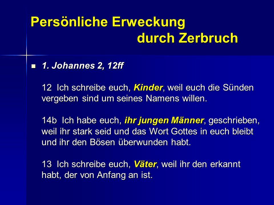 Persönliche Erweckung durch Zerbruch 1. Johannes 2, 12ff 12 Ich schreibe euch, Kinder, weil euch die Sünden vergeben sind um seines Namens willen. 14b