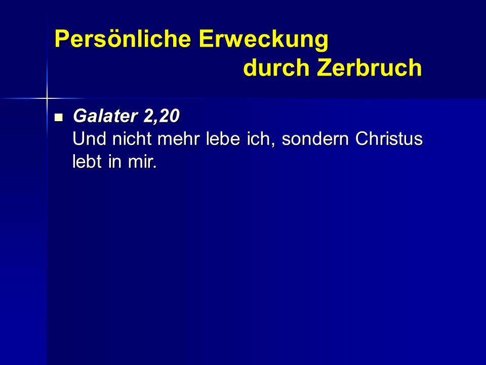 Persönliche Erweckung durch Zerbruch Galater 2,20 Und nicht mehr lebe ich, sondern Christus lebt in mir. Galater 2,20 Und nicht mehr lebe ich, sondern