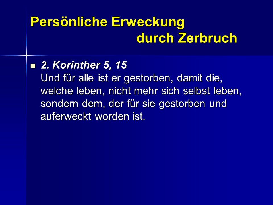 Persönliche Erweckung durch Zerbruch 2. Korinther 5, 15 Und für alle ist er gestorben, damit die, welche leben, nicht mehr sich selbst leben, sondern