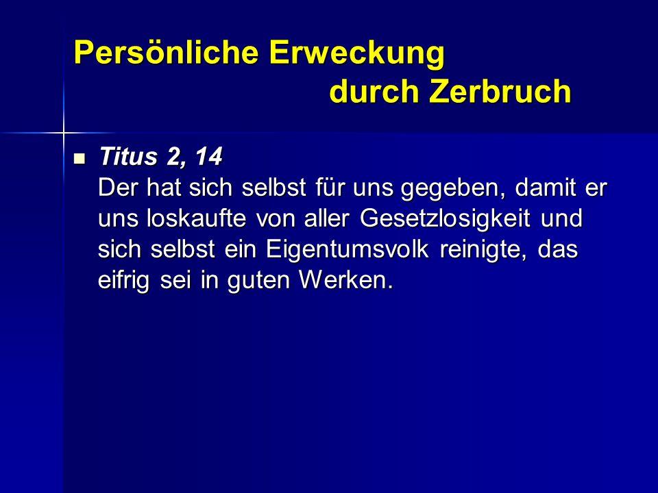 Persönliche Erweckung durch Zerbruch Titus 2, 14 Der hat sich selbst für uns gegeben, damit er uns loskaufte von aller Gesetzlosigkeit und sich selbst