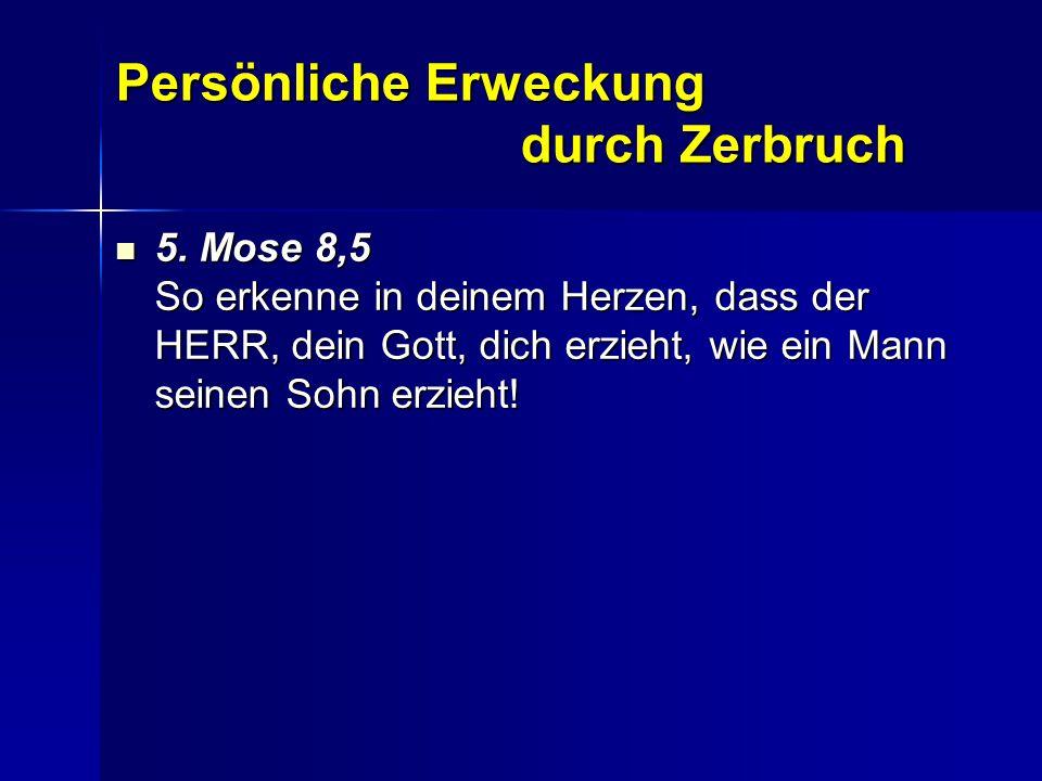Persönliche Erweckung durch Zerbruch 5. Mose 8,5 So erkenne in deinem Herzen, dass der HERR, dein Gott, dich erzieht, wie ein Mann seinen Sohn erzieht