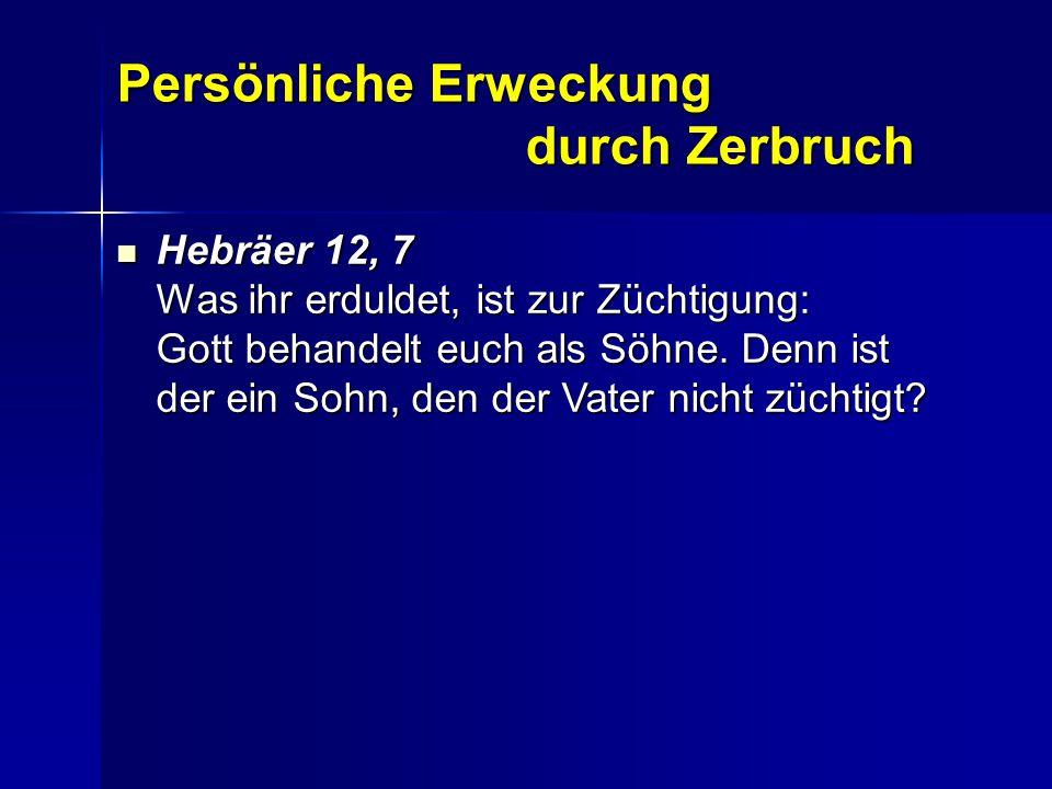 Persönliche Erweckung durch Zerbruch Hebräer 12, 7 Was ihr erduldet, ist zur Züchtigung: Gott behandelt euch als Söhne. Denn ist der ein Sohn, den der