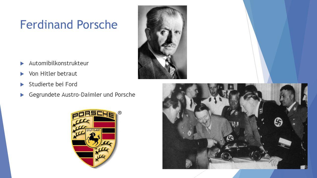 Ferdinand Porsche  Automibilkonstrukteur  Von Hitler betraut  Studierte bei Ford  Gegrundete Austro-Daimler und Porsche