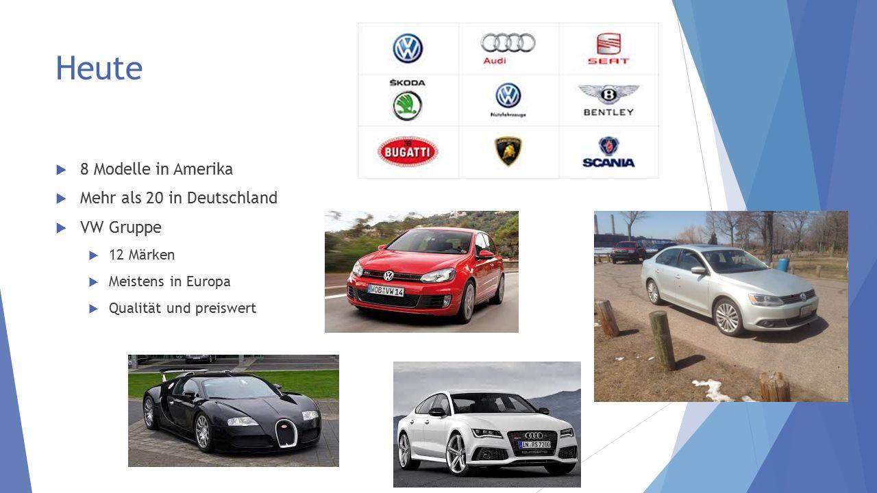 Heute  8 Modelle in Amerika  Mehr als 20 in Deutschland  VW Gruppe  12 Märken  Meistens in Europa  Qualität und preiswert