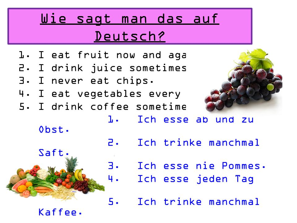 Wie sagt man das auf Deutsch.1.I eat fruit now and again.