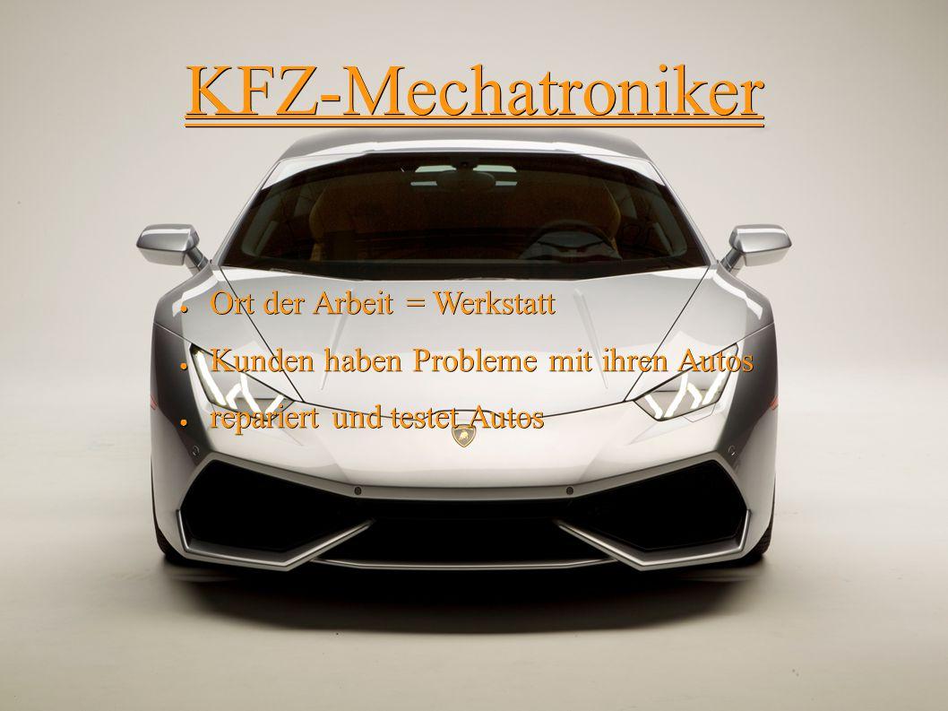 KFZ-Mechatroniker ● Ort der Arbeit = Werkstatt ● Kunden haben Probleme mit ihren Autos ● repariert und testet Autos