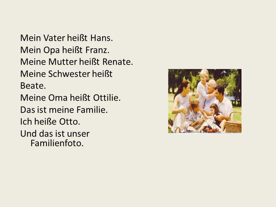 Mein Vater heißt Hans. Mein Opa heißt Franz. Meine Mutter heißt Renate. Meine Schwester heißt Beate. Meine Oma heißt Ottilie. Das ist meine Familie. I