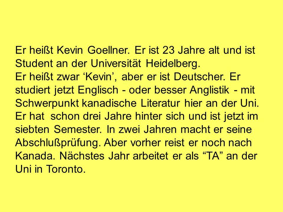 Er heißt Kevin Goellner. Er ist 23 Jahre alt und ist Student an der Universität Heidelberg. Er heißt zwar 'Kevin', aber er ist Deutscher. Er studiert