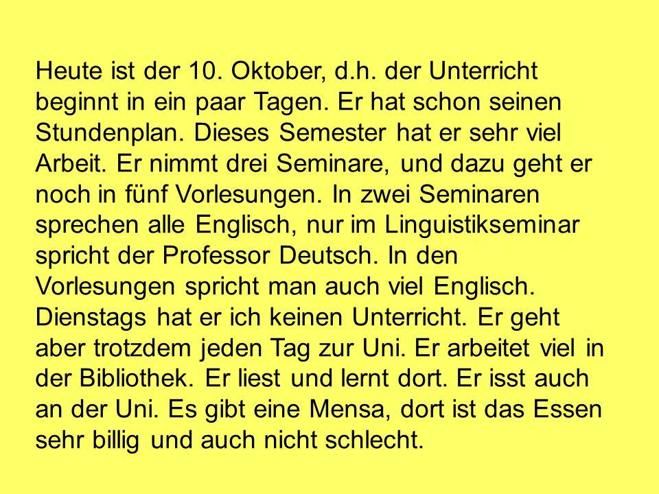 Heute ist der 10. Oktober, d.h. der Unterricht beginnt in ein paar Tagen. Er hat schon seinen Stundenplan. Dieses Semester hat er sehr viel Arbeit. Er