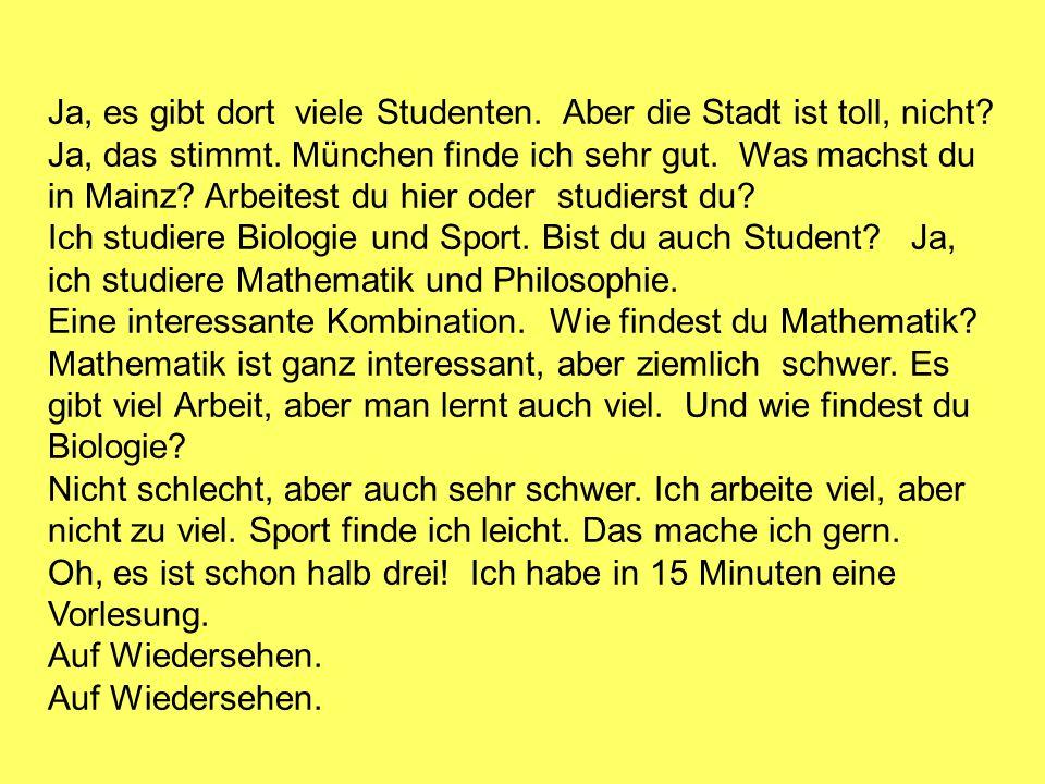 Ja, es gibt dort viele Studenten. Aber die Stadt ist toll, nicht? Ja, das stimmt. München finde ich sehr gut. Was machst du in Mainz? Arbeitest du hie