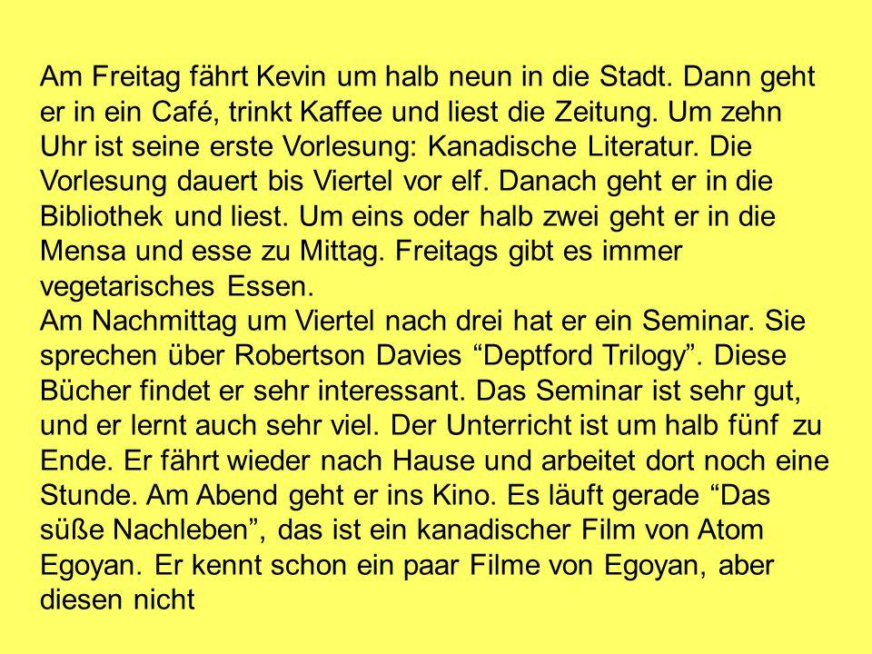 Am Freitag fährt Kevin um halb neun in die Stadt. Dann geht er in ein Café, trinkt Kaffee und liest die Zeitung. Um zehn Uhr ist seine erste Vorlesung