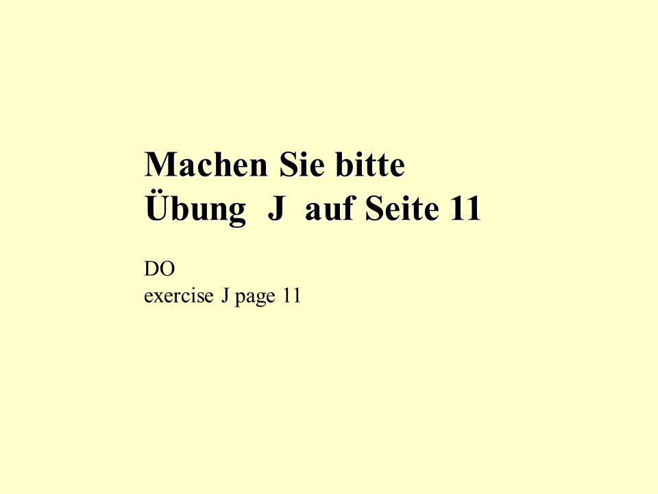 Machen Sie bitte Übung J auf Seite 11 DO exercise J page 11