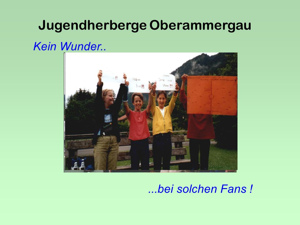 Jugendherberge Oberammergau We are the champions.......of the world.. Allershau sen 5 Oberammer gau 4