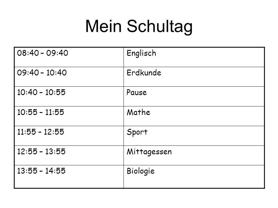 Mein Schultag 08:40 – 09:40Englisch 09:40 – 10:40Erdkunde 10:40 – 10:55Pause 10:55 – 11:55Mathe 11:55 – 12:55Sport 12:55 – 13:55Mittagessen 13:55 – 14