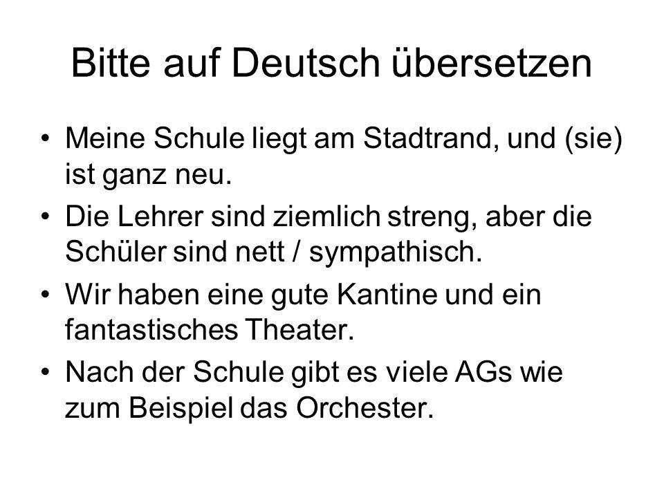 Bitte auf Deutsch übersetzen Meine Schule liegt am Stadtrand, und (sie) ist ganz neu. Die Lehrer sind ziemlich streng, aber die Schüler sind nett / sy