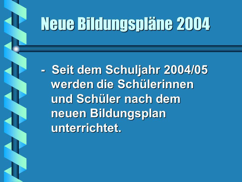 - Seit dem Schuljahr 2004/05 werden die Schülerinnen und Schüler nach dem neuen Bildungsplan unterrichtet.