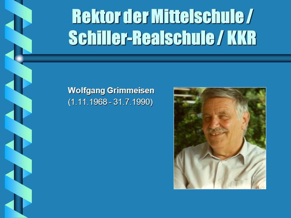 Rektor der Mittelschule / Schiller-Realschule / KKR Wolfgang Grimmeisen Wolfgang Grimmeisen (1.11.1968 - 31.7.1990) (1.11.1968 - 31.7.1990)