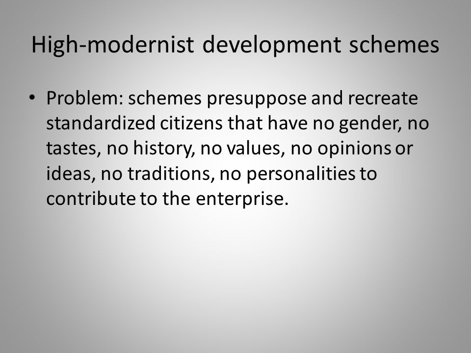 High-modernist development schemes Problem: schemes presuppose and recreate standardized citizens that have no gender, no tastes, no history, no value