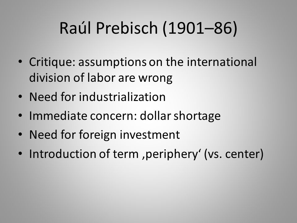 Raúl Prebisch (1901–86) Critique: assumptions on the international division of labor are wrong Need for industrialization Immediate concern: dollar sh