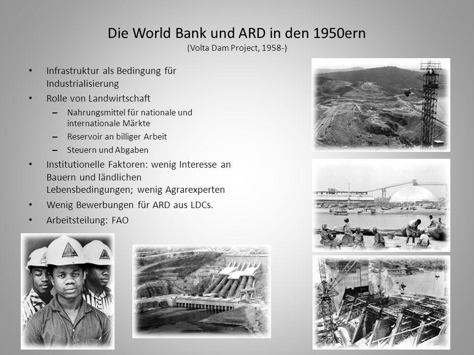 Die World Bank und ARD in den 1950ern (Volta Dam Project, 1958-) Infrastruktur als Bedingung für Industrialisierung Rolle von Landwirtschaft – Nahrung