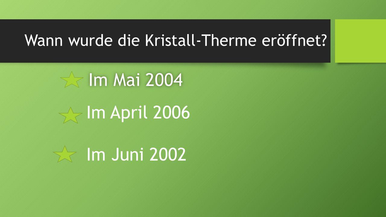 Wann wurde die Kristall-Therme eröffnet? Im Mai 2004Im Mai 2004 Im April 2006 Im Juni 2002