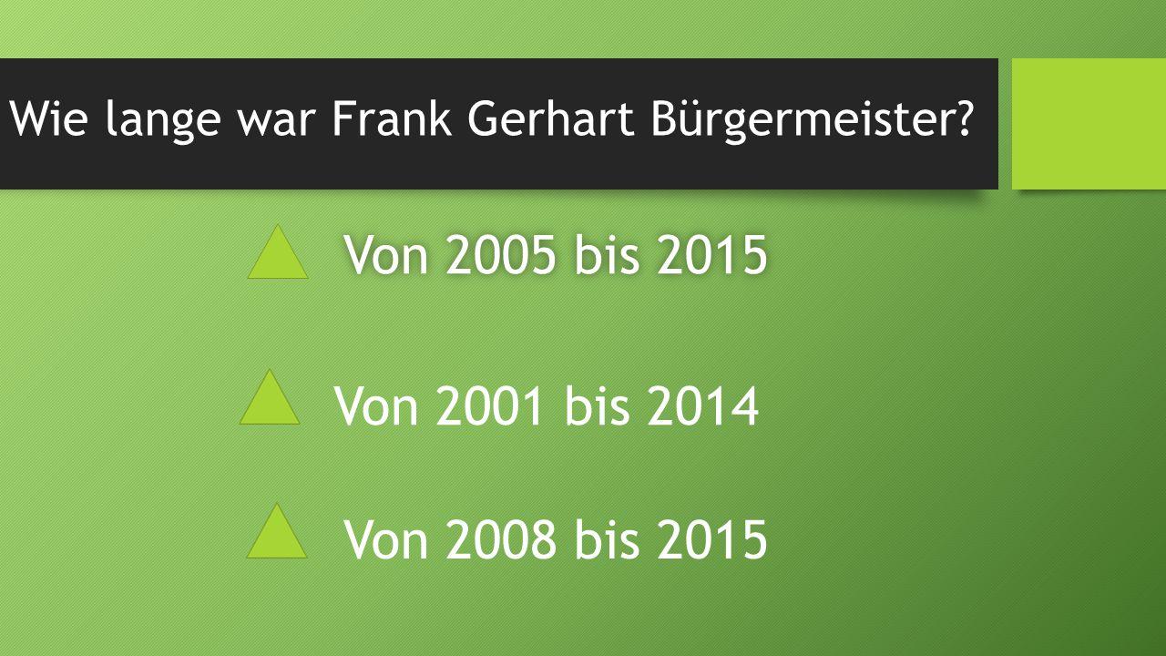Wie lange war Frank Gerhart Bürgermeister? Von 2005 bis 2015Von 2005 bis 2015 Von 2001 bis 2014 Von 2008 bis 2015