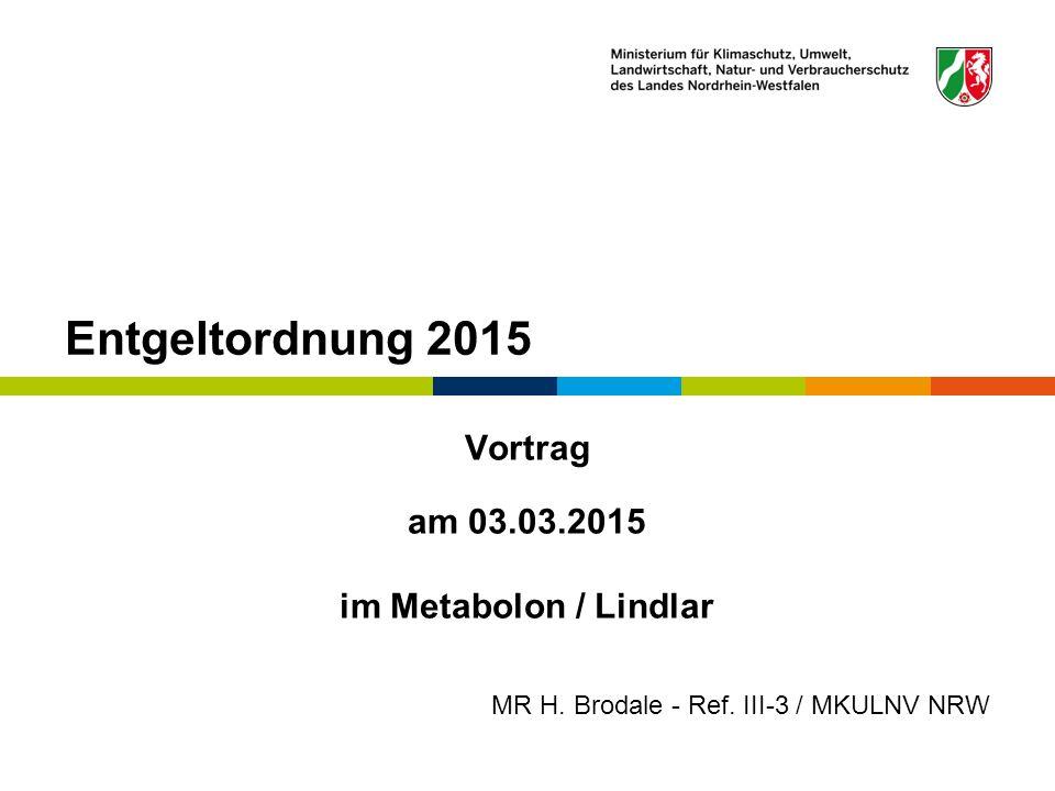 Entgeltordnung 2015 Vortrag am 03.03.2015 im Metabolon / Lindlar MR H. Brodale - Ref. III-3 / MKULNV NRW