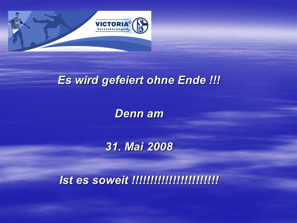 Es wird gefeiert ohne Ende !!! Denn am 31. Mai 2008 Ist es soweit !!!!!!!!!!!!!!!!!!!!!!!
