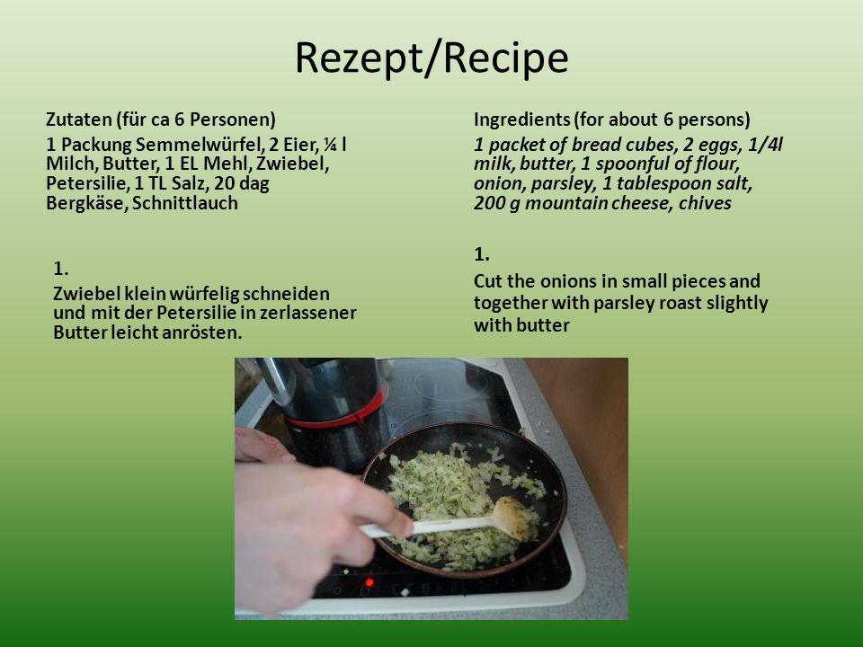 Rezept/Recipe Zutaten (für ca 6 Personen) 1 Packung Semmelwürfel, 2 Eier, ¼ l Milch, Butter, 1 EL Mehl, Zwiebel, Petersilie, 1 TL Salz, 20 dag Bergkäse, Schnittlauch 1.