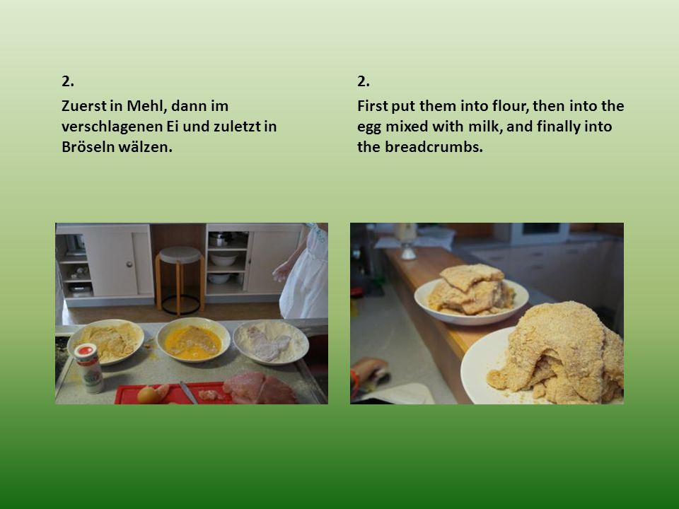 2. Zuerst in Mehl, dann im verschlagenen Ei und zuletzt in Bröseln wälzen. 2. First put them into flour, then into the egg mixed with milk, and finall