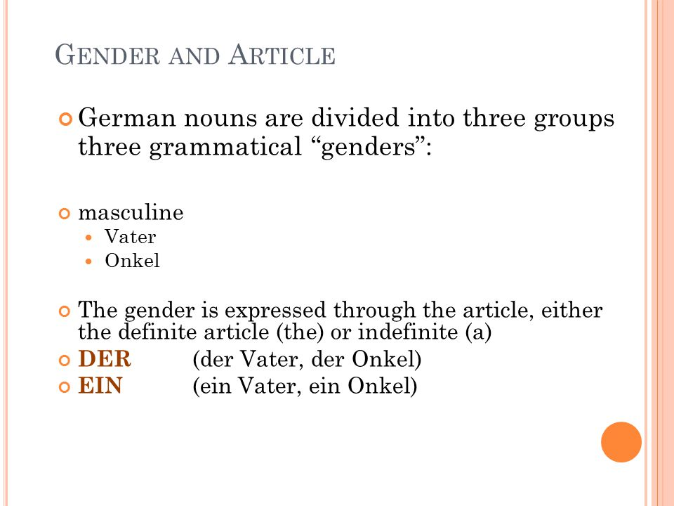 G ENDER AND A RTICLE German nouns are divided into three groups three grammatical genders : masculine Vater Onkel The gender is expressed through the article, either the definite article (the) or indefinite (a) DER (der Vater, der Onkel) EIN (ein Vater, ein Onkel)