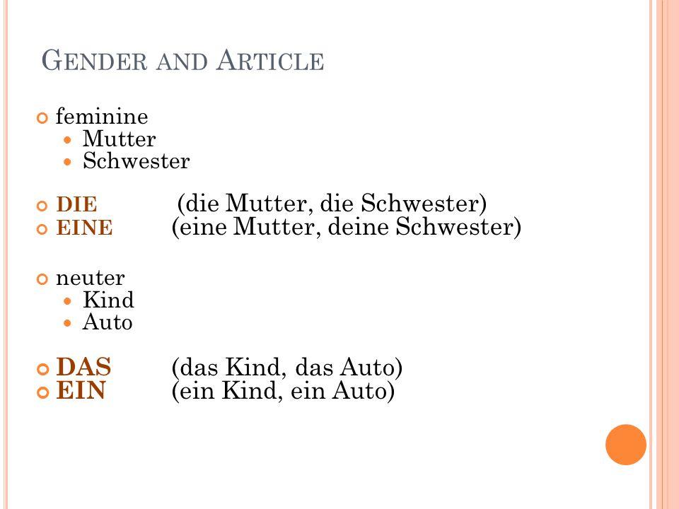 G ENDER AND A RTICLE feminine Mutter Schwester DIE (die Mutter, die Schwester) EINE (eine Mutter, deine Schwester) neuter Kind Auto DAS (das Kind, das Auto) EIN (ein Kind, ein Auto)