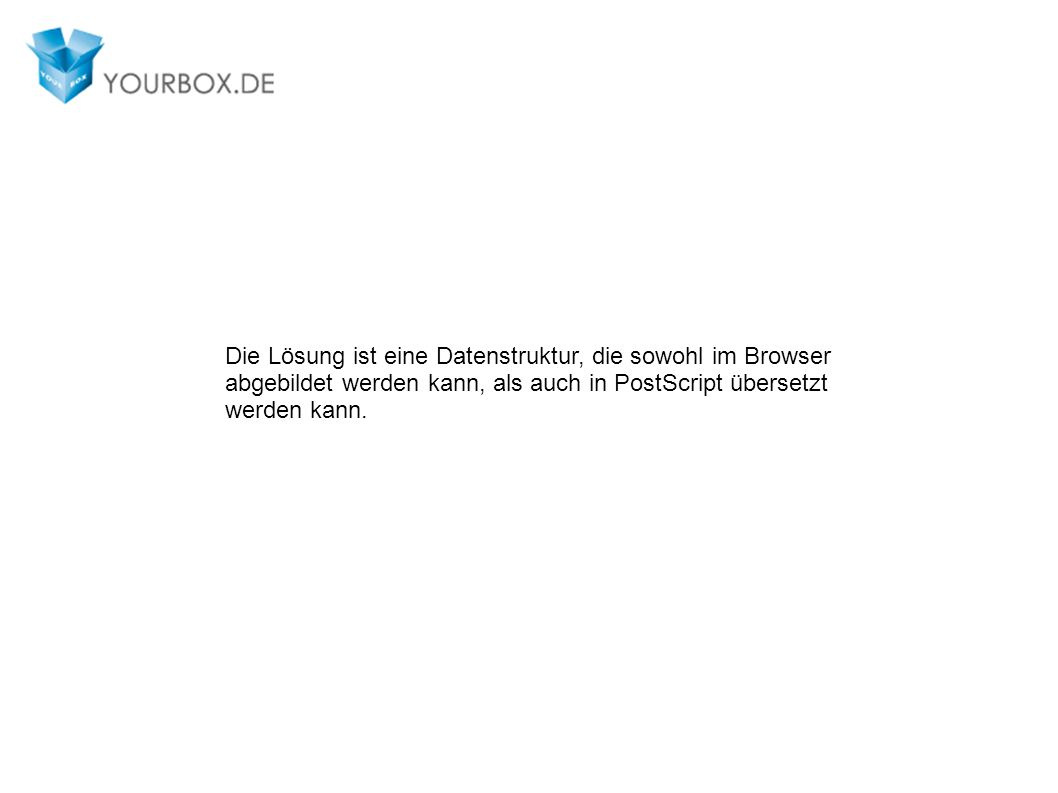 Die Lösung ist eine Datenstruktur, die sowohl im Browser abgebildet werden kann, als auch in PostScript übersetzt werden kann.