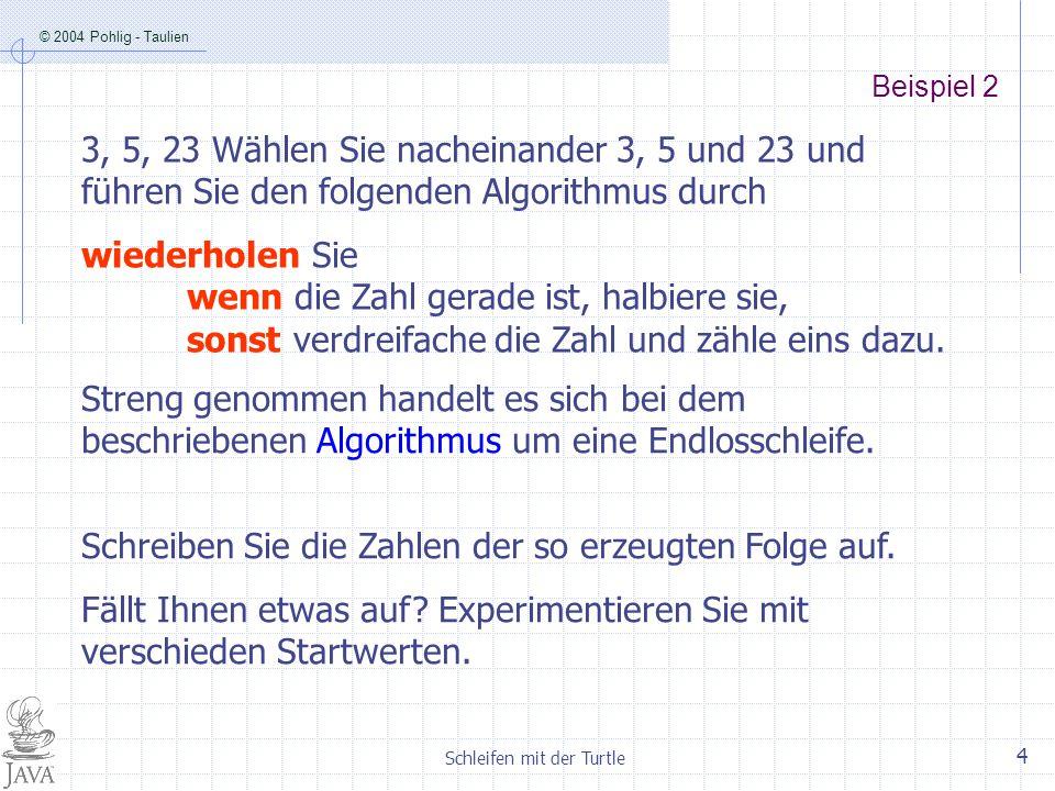 © 2004 Pohlig - Taulien Schleifen mit der Turtle 5 Implementieren des Algorithmus in Java wenn die Zahl gerade ist, halbiere sie, sonst verdreifache die Zahl und zähle eins dazu.