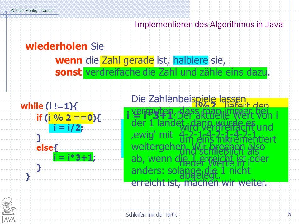 © 2004 Pohlig - Taulien Schleifen mit der Turtle 6 Darstellung mit der Turtle Wir stellen die Folge als schmale Balken in einem Koordinatensystem dar: int i=120; double xStart = -190; double yStart = -190; public Verzweigung2(String title) { super(title); t1 = new Turtle(tWin); t1.jumpTo(xStart,yStart); } public void zeichne() { while (i !=1){ if (i % 2 ==0){ i = i/2; } else{ i = i*3+1; } t1.forward(i); xStart = xStart+2; t1.jumpTo(xStart,yStart); } Ulam-Folge