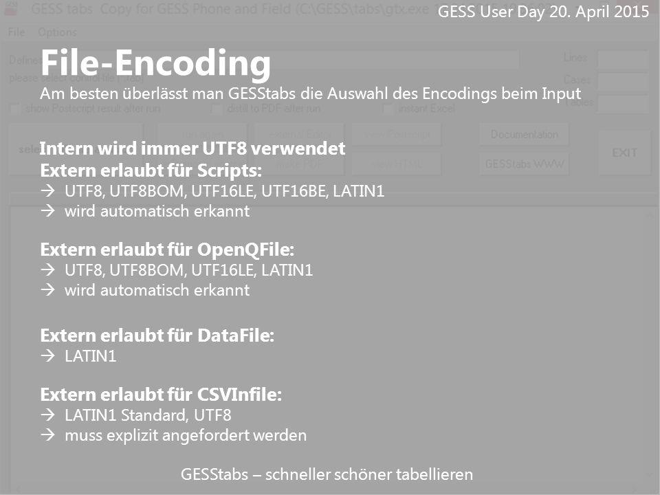 GESStabs – schneller schöner tabellieren File-Encoding Am besten überlässt man GESStabs die Auswahl des Encodings beim Input Intern wird immer UTF8 verwendet Extern erlaubt für Scripts:  UTF8, UTF8BOM, UTF16LE, UTF16BE, LATIN1  wird automatisch erkannt Extern erlaubt für OpenQFile:  UTF8, UTF8BOM, UTF16LE, LATIN1  wird automatisch erkannt Extern erlaubt für DataFile:  LATIN1 Extern erlaubt für CSVInfile:  LATIN1 Standard, UTF8  muss explizit angefordert werden GESS User Day 20.