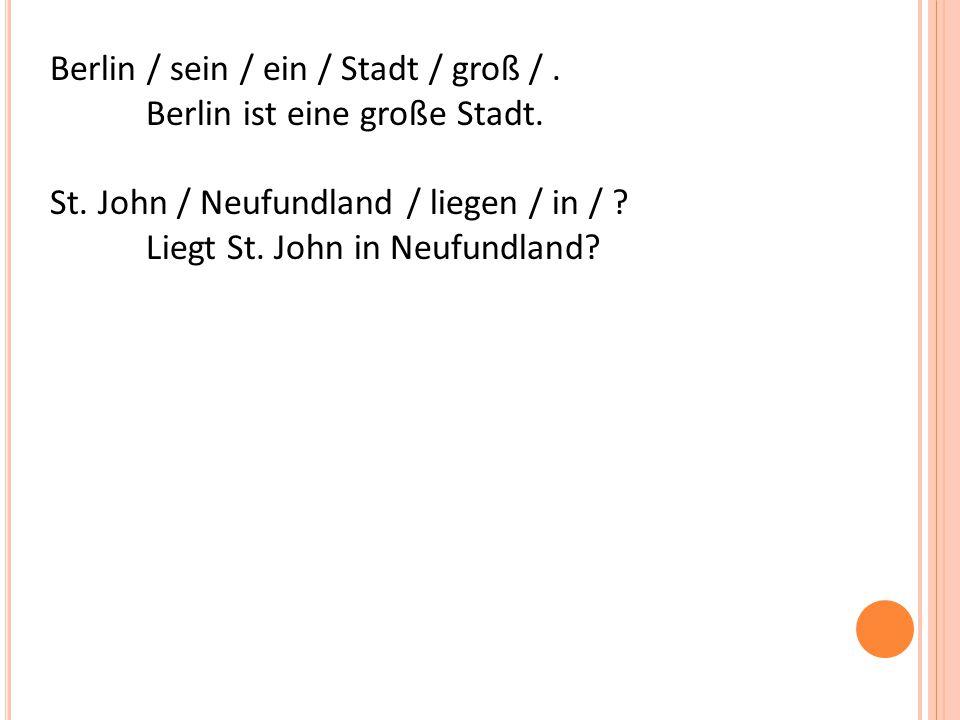 Berlin / sein / ein / Stadt / groß /. Berlin ist eine große Stadt.