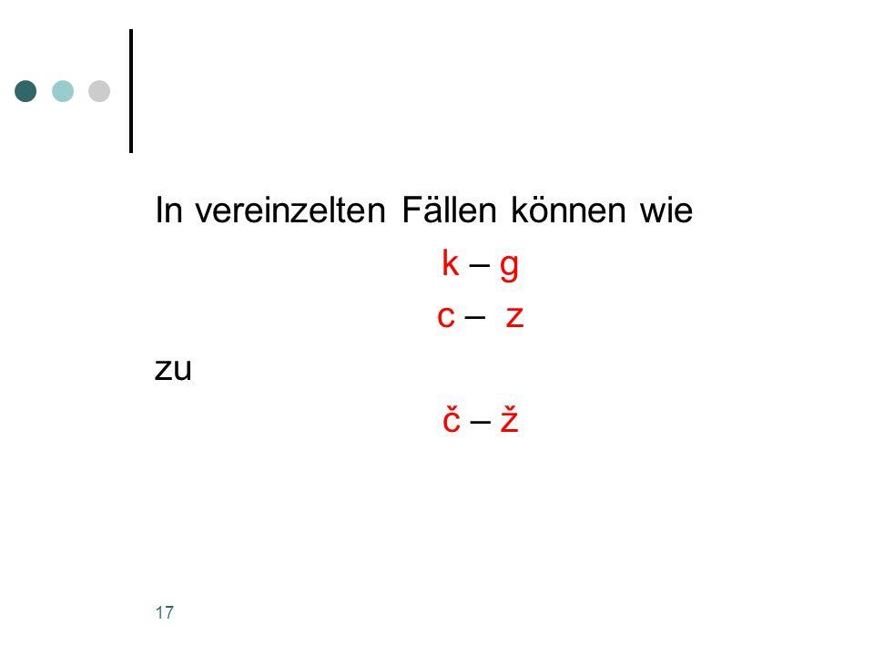 17 In vereinzelten Fällen können wie k – g c – z zu č – ž
