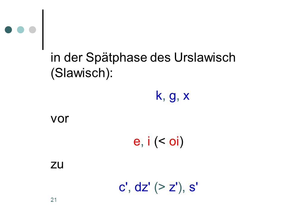 21 in der Spätphase des Urslawisch (Slawisch): k, g, x vor e, i (< oi) zu c , dz (> z ), s