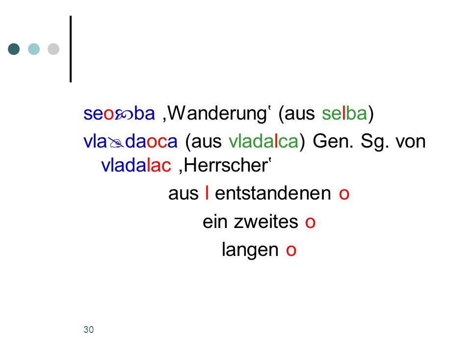 30 seo  ba,Wanderung' (aus selba) vla  daoca (aus vladalca) Gen.